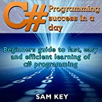 C Programming Success in a Day: Beginners' Guide to Fast, Easy and Efficient Learning of C Programming | Sam Key