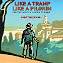 Like a Tramp, Like a Pilgrim: On Foot, Across Europe to Rome (       UNABRIDGED) by Harry Bucknall Narrated by Roger Davis