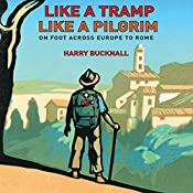 Like a Tramp, Like a Pilgrim: On Foot, Across Europe to Rome | [Harry Bucknall]