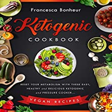 Ketogenic Cookbook: Reset Your Metabolism with These Easy, Healthy and Delicious Ketogenic and Pressure Cooker Vegan Recipes Audiobook by Francesca Bonheur Narrated by Kate Gelineau