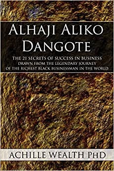 Alhaji Aliko Dangote: The 21 Secrets Of Success In Business Drawn From The Legendary Journey Of The Richest Black Businessman In The World