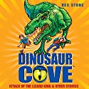 Dinosaur Cove: Attack of the Lizard King and Other Stories Audiobook by Rex Stone Narrated by Daniel Hill