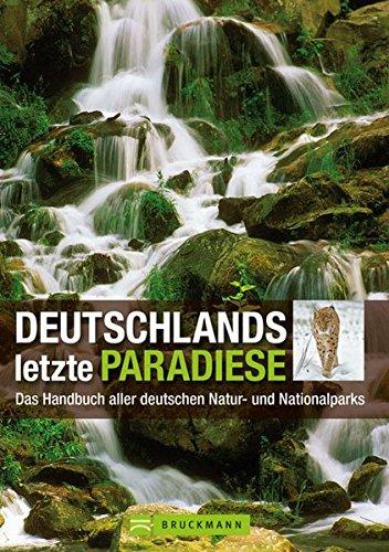Deutschlands letzte Paradiese. Das Handbuch aller deutschen Natur- und Nationalparks
