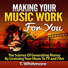 Making Your Music Work for You: The Science of Generating Money by Licensing Your Music to TV and Film (       UNABRIDGED) by T Whitmore Narrated by Neil Reeves