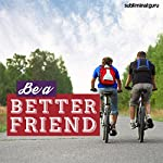 Be a Better Friend - Subliminal Messages: Stay Loyal & True, with Subliminal Messages |  Subliminal Guru