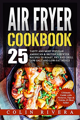 Air Fryer Recipes: 25 Tasty and Most Popular American & British Airfryer Recipes To Roast, Fry and Grill Low-Salt and Low-Fat Meals by Colin Rivera