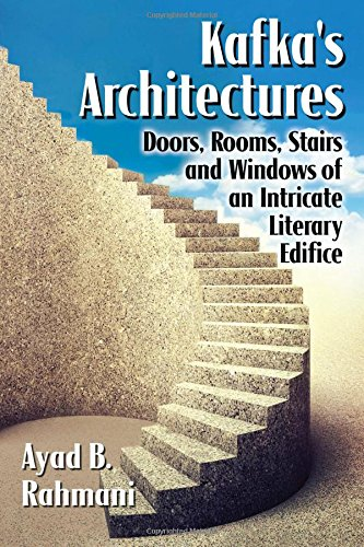 Kafka's Architectures: Doors, Rooms, Stairs and Windows of an Intricate Literary Edifice, by Ayad B. Rahmani