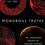 Wondrous Truths: The Improbable Triumph of Modern Science   J. D. Trout