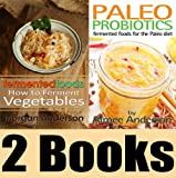 The Fermenting Book Package: Fermented Foods: How to Ferment Vegetables & Paleo Probiotics: Fermented Foods for the Paleo Diet