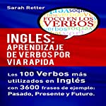 Inglés: Aprendizaje de Verbos por Via Rapida: Los 100 verbos más usados en español con 3600 frases de ejemplo: Pasado. Presente. Futuro | Sarah Retter