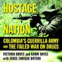 Hostage Nation: Colombia's Guerrilla Army and the Failed War on Drugs (       UNABRIDGED) by Victoria Bruce, Karin Hayes, Jorge Enrique Botero Narrated by Yetta Gottesman