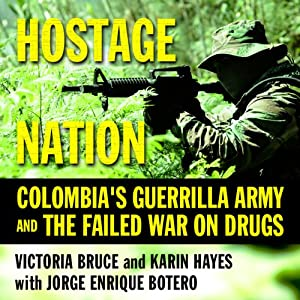 Hostage Nation: Colombia's Guerrilla Army and the Failed War on Drugs | [Victoria Bruce, Karin Hayes, Jorge Enrique Botero]