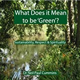 What Does It Mean to Be 'Green'?: Sustainability, Respect & Spiritualitypar Neil Paul Cummins