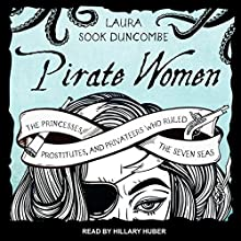 Pirate Women: The Princesses, Prostitutes, and Privateers Who Ruled the Seven Seas Audiobook by Laura Sook Duncombe Narrated by Hillary Huber
