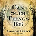 Can Such Things Be? Audiobook by Ambrose Bierce Narrated by Anthony Heald
