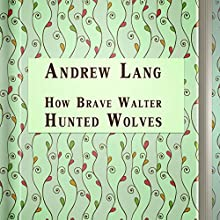 How Brave Walter Hunted Wolves (       UNABRIDGED) by Andrew Lang Narrated by Sergey Burdukov