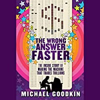 The Wrong Answer Faster: The Inside Story of Making the Machine that Trades Trillions (       UNABRIDGED) by Michael Goodkin Narrated by Gregory Itzin