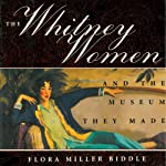 The Whitney Women and the Museum They Made: A Family Memoir | Flora Miller Biddle