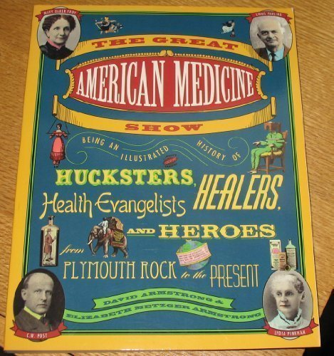 The Great American Medicine Show: Being an Illustrated History of Hucksters, Healers, Health Evangelists and Heroes from
