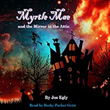 Myrtle Mae and the Mirror in the Attic: Book One of the Mae Chronicles (       UNABRIDGED) by Joe Egly Narrated by Becky Parker