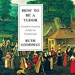 How to Be a Tudor: A Dawn-to-Dusk Guide to Tudor Life | Ruth Goodman