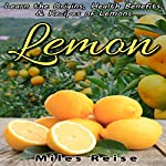 Lemon: Learn the Origins, Health Benefits, & Recipes of Lemons: The Natural Health Benefits Series, Book 4 | Miles Reise