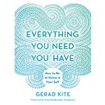 Everything You Need You Have: How to be at Home in Your Self | Gerad Kite