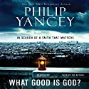 What Good Is God?: In Search of a Faith That Matters (       UNABRIDGED) by Philip Yancey Narrated by Philip Yancey