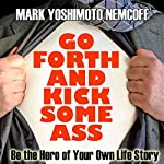 Go Forth and Kick Some Ass: Be the Hero of Your Own Life Story (A Rev. MYN Book) | Mark Yoshimoto Nemcoff