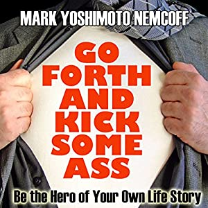 Go Forth and Kick Some Ass: Be the Hero of Your Own Life Story (A Rev. MYN Book) Audiobook