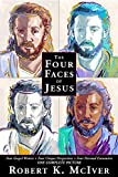 The Four Faces of Jesus: Four Gospel Writers, Four Unique Perspectives, Four Personal Encounters, One Complete Picture