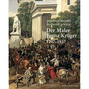 Der Maler Franz Krüger 17971857: Preußisch korrekt berlinisch gewitzt. Katalog zur Ausstellung der Stiftung Preußische Schlösser und Gärten ... C