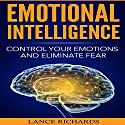 Emotional Intelligence: Control Your Emotions and Eliminate Fear Audiobook by Lance P. Richards Narrated by Aks K.