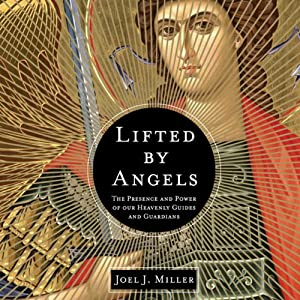 Lifted by Angels: The Presence and Power of Our Heavenly Guides and Guardians | [Joel J. Miller]