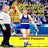 6 Minutes Wrestling with Life ~ JohnA Passaro