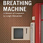 Breathing Machine: A Memoir of Computers | Leigh Alexander