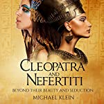 Cleopatra and Nefertiti: Beyond Their Beauty and Seduction | Michael Klein