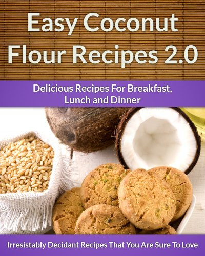 Coconut Flour Recipes 2.0 – A Decadent Gluten-Free, Low-Carb Alternative To Wheat (The Easy Recipe)