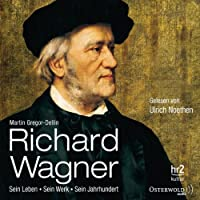 Richard Wagner: Sein Leben, sein Werk, sein Jahrhundert Hörbuch von Martin Gregor-Dellin Gesprochen von: Ulrich Noethen