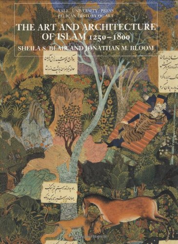 The Art and Architecture of Islam, 1250–1800 (The Yale...