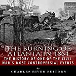The Burning of Atlanta in 1864: The History of One of the Civil War's Most Controversial Events |  Charles River Editors