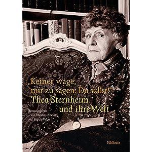 'Keiner wage, mir zu sagen: Du sollst!': Thea Sternheim und ihre Welt