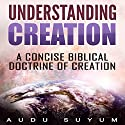 Understanding Creation: A Concise Biblical Doctrine of Creation Audiobook by Audu Suyum Narrated by Gerald Zimmerman
