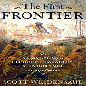The First Frontier: The Forgotten History of Struggle, Savagery, and Endurance in Early America | [Scott Weidensaul]