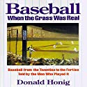 Baseball When the Grass Was Real: Baseball from the Twenties to the Forties Told by the Men Who Played It (       UNABRIDGED) by Donald Honig Narrated by Stephen McLaughlin