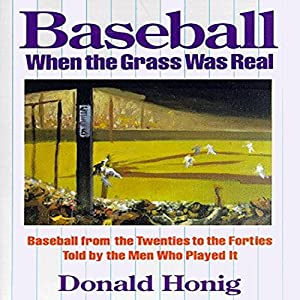 Baseball When the Grass Was Real: Baseball from the Twenties to the Forties Told by the Men Who Played It   [Donald Honig]