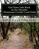 Get Your Life Back in Six Months Eliminate Credit Card Debt: The consumer's debt elimination, lawsuit defensive, & credit repair guide