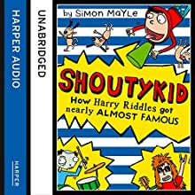 How Harry Riddles Got Nearly Almost Famous: Shoutykid, Book 3 (       UNABRIDGED) by Simon Mayle Narrated by Daniel Coonan