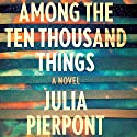 Among the Ten Thousand Things Audiobook by Julia Pierpont Narrated by Hillary Huber