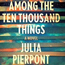 Among the Ten Thousand Things (       UNABRIDGED) by Julia Pierpont Narrated by Hillary Huber